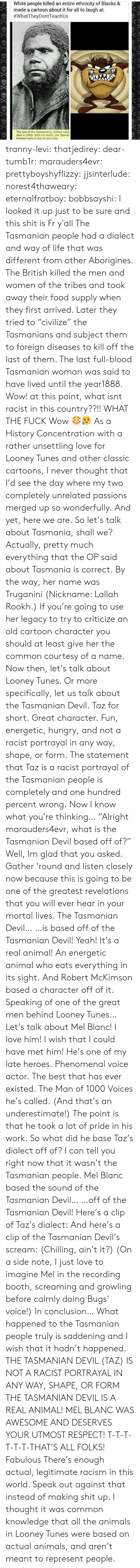 "taz: White people killed an entire ethnicity of Blacks &  made a cartoon about it for all to laugh at.  #whatTheyDontTeach Us  The last of the Tasmanians, William Lanr  died in 1869. With his death, the Tasma  became extinct due to genocide. tranny-levi:  thatjedirey:   dear-tumb1r:  marauders4evr:  prettyboyshyflizzy:  jjsinterlude:  norest4thaweary:  eternalfratboy:  bobbsayshi:  I looked it up just to be sure and this shit is Fr y'all The Tasmanian people had a dialect and way of life that was different from other Aborigines. The British killed the men and women of the tribes and took away their food supply when they first arrived. Later they tried to ""civilize"" the Tasmanians and subject them to foreign diseases to kill off the last of them. The last full-blood Tasmanian woman was said to have lived until the year1888.  Wow!  at this point, what isnt racist in this country??!!  WHAT THE FUCK  Wow 😳😥   As a History Concentration with a rather unsettling love for Looney Tunes and other classic cartoons, I never thought that I'd see the day where my two completely unrelated passions merged up so wonderfully. And yet, here we are. So let's talk about Tasmania, shall we? Actually, pretty much everything that the OP said about Tasmania is correct. By the way, her name was Truganini (Nickname:   Lallah Rookh.) If you're going to use her legacy to try to criticize an old cartoon character you should at least give her the common courtesy of a name. Now then, let's talk about Looney Tunes. Or more specifically, let us talk about the Tasmanian Devil. Taz for short. Great character. Fun, energetic, hungry, and not a racist portrayal in any way, shape, or form. The statement that Taz is a racist portrayal of the Tasmanian people is completely and one hundred percent wrong. Now I know what you're thinking… ""Alright marauders4evr, what is the Tasmanian Devil based off of?"" Well, Im glad that you asked. Gather 'round and listen closely now because this is going to be one of the greatest revelations that you will ever hear in your mortal lives. The Tasmanian Devil… …is based off of the Tasmanian Devil! Yeah! It's a real animal! An energetic animal who eats everything in its sight. And Robert McKimson based a character off of it. Speaking of one of the great men behind Looney Tunes… Let's talk about Mel Blanc! I love him! I wish that I could have met him! He's one of my late heroes. Phenomenal voice actor. The best that has ever existed. The Man of 1000 Voices he's called. (And that's an underestimate!) The point is that he took a lot of pride in his work. So what did he base Taz's dialect off of? I can tell you right now that it wasn't the Tasmanian people. Mel Blanc based the sound of the Tasmanian Devil… …off of the Tasmanian Devil! Here's a clip of Taz's dialect: And here's a clip of the Tasmanian Devil's scream: (Chilling, ain't it?) (On a side note, I just love to imagine Mel in the recording booth, screaming and growling before calmly doing Bugs' voice!) In conclusion… What happened to the Tasmanian people truly is saddening and I wish that it hadn't happened. THE TASMANIAN DEVIL (TAZ) IS NOT A RACIST PORTRAYAL IN ANY WAY, SHAPE, OR FORM THE TASMANIAN DEVIL IS A REAL ANIMAL! MEL BLANC WAS AWESOME AND DESERVES YOUR UTMOST RESPECT! T-T-T-T-T-T-THAT'S ALL FOLKS!  Fabulous   There's enough actual, legitimate racism in this world. Speak out against that instead of making shit up.    I thought it was common knowledge that all the animals in Looney Tunes were based on actual animals, and aren't meant to represent people."