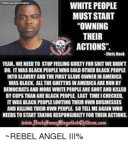 """Soldes: WHITE PEOPLE  MUST START  """"OWNING  THEIR  ACTIONS"""".  FB@MisguidedChildren  -Chris Rock  YEAH.. WE NEED TO STOP FEELING GUILTY FOR SHIT WE DIDNT  DO. IT WAS BLACK PEOPLE WHO SOLD OTHER BLACK PEOPLE  INTO SLAVERY AND THE FIRST SLAVE OWNER IN AMERICA  WAS BLACK. ALL THE GHETTOS IN AMERICA ARE RUNBY  DEMOCRATS AND MORE WHITE PEOPLE ARE SHOT AND KILLED  BY COPS THAN ARE BLACK PEOPLE. LAST TIME ICHECKED,  IT WAS BLACK PEOPLE LOOTING THEIR OWN BUSINESSES  AND KILLING THEIR OWN PEOPLE. SO TELL MEAGAIN WHO  NEEDS TO START TAKING RESPONSIBILTY FOR THEIR ACTIONS.  mrin HnrlramMisguidehilhren.rom ~REBEL ANGEL III%"""