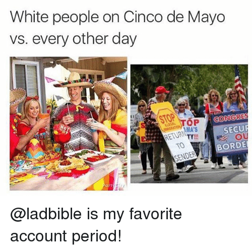 securities: White people on Cinco de Mayo  vs. every other day  GONGRE  SECUR  AMA'S  BORDE  SENDER @ladbible is my favorite account period!
