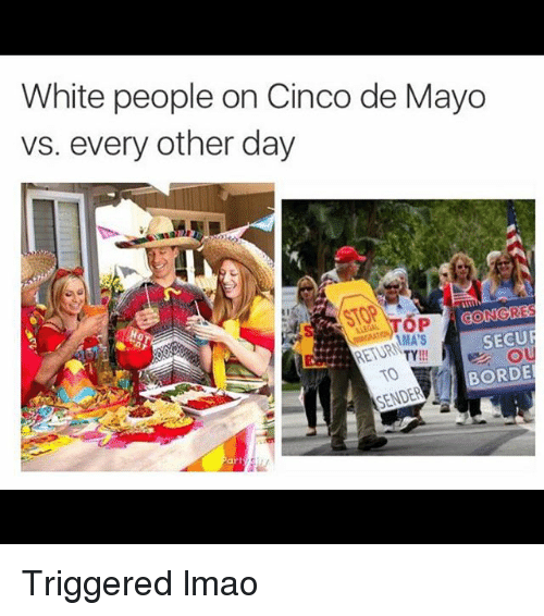 securities: White people on Cinco de Mayo  vs. every other day  CONGRE  SECUR  AMA'S  RETURN  TY  BORDE  SENDER Triggered lmao