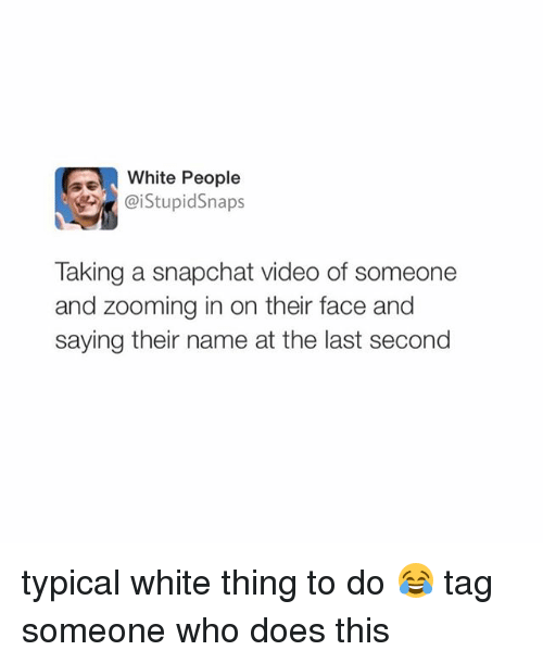 White People: White People  Taking a snapchat video of someone  and zooming in on their face and  saying their name at the last second typical white thing to do 😂 tag someone who does this