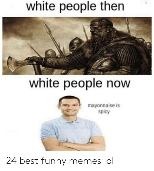 Best Funny Memes: white people then  white people now  mayonnaise is  spicy 24 best funny memes lol
