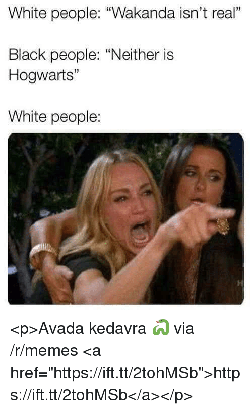 "Memes, White People, and Black: White people: ""Wakanda isn't real""  Black people: ""Neither is  Hogwarts""  White people: <p>Avada kedavra 🐍 via /r/memes <a href=""https://ift.tt/2tohMSb"">https://ift.tt/2tohMSb</a></p>"