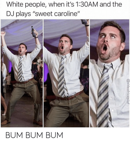 """bum: White people, when it's 1:30AM and the  DJ plays """"sweet caroline""""  @sideofricepilaf BUM BUM BUM"""