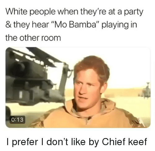 """Keef: White people when they're at a party  & they hear """"Mo Bamba"""" playing in  the other room  0:13 I prefer I don't like by Chief keef"""
