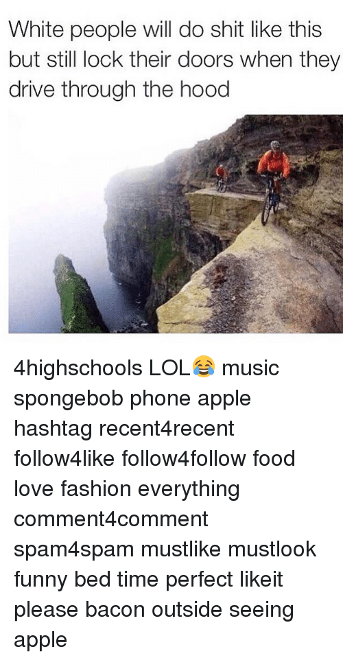 Apple, Driving, and Fashion: White people will do shit like this  but still lock their doors when they  drive through the hood 4highschools LOL😂 music spongebob phone apple hashtag recent4recent follow4like follow4follow food love fashion everything comment4comment spam4spam mustlike mustlook funny bed time perfect likeit please bacon outside seeing apple