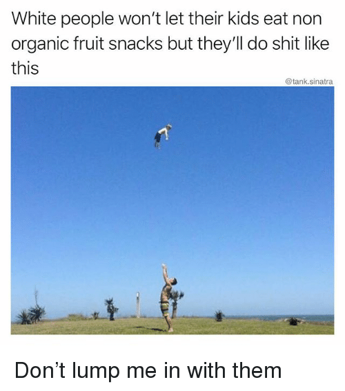Funny, Shit, and White People: White people won't let their kids eat non  organic fruit snacks but they'll do shit like  this  @tank.sinatra Don't lump me in with them