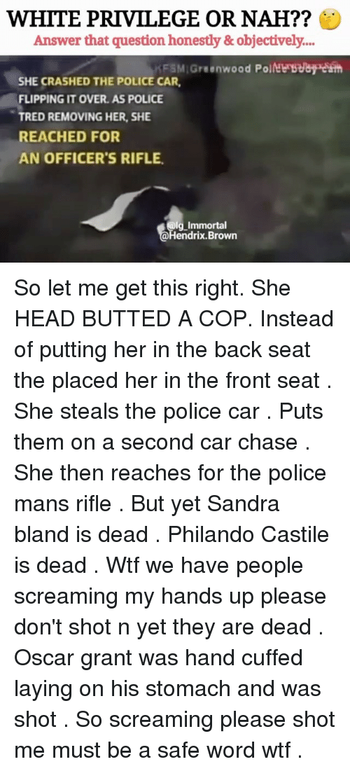 Safe Words: WHITE PRIVILEGE OR NAH??  Answer that question honestly &objectively....  FSM Greenwood PoitNe seay es  SHE CRASHED THE POLICE CAR  FLIPPING IT OVER. AS POLICE  TRED REMOVING HER, SHE  REACHED FOR  AN OFFICER'S RIFLE  g Immortal  endrix.Brown So let me get this right. She HEAD BUTTED A COP. Instead of putting her in the back seat the placed her in the front seat . She steals the police car . Puts them on a second car chase . She then reaches for the police mans rifle . But yet Sandra bland is dead . Philando Castile is dead . Wtf we have people screaming my hands up please don't shot n yet they are dead . Oscar grant was hand cuffed laying on his stomach and was shot . So screaming please shot me must be a safe word wtf .