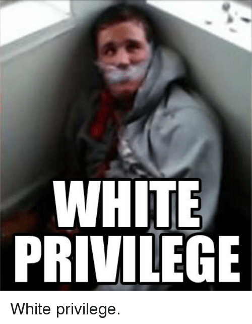 Im Going To Hell For This: WHITE  PRIVILEGE White privilege.