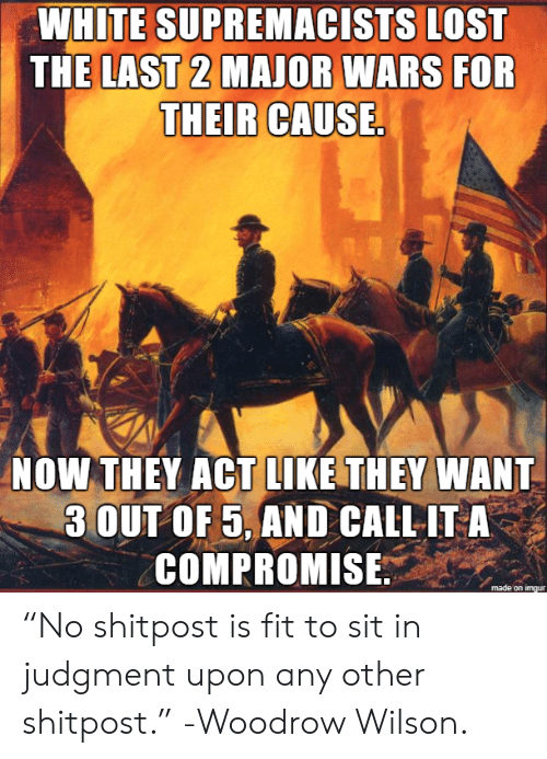 """Sit In: WHITE SUPREMACISTS LOST  THE LAST 2 MAJOR WARS FOR  THEIR CAUSE.  NOW THEY ACT LIKE THEY WANT  3 OUT OF 5, AND CALL IT A  COMPROMISE """"No shitpost is fit to sit in judgment upon any other shitpost."""" -Woodrow Wilson."""