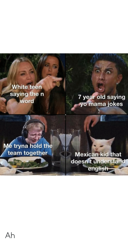yo mama jokes: White teen  saying the n  word  7 year old saying  yo mama jokes  Me tryna hold the  team together  Mexican kid that  doesnit understand  english Ah