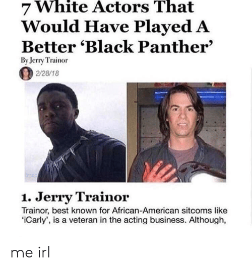 african american: White  That  7 Actors  Would Have Played A  Better 'Black Panther'  By Jerry Trainor  2/28/18  1. Jerry Trainor  Trainor, best known for African-American sitcoms like  iCarly', is a veteran in the acting business. Although, me irl