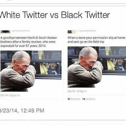 Twitter: White Twitter vs Black Twitter  A goodbye between North & South Korean  brothers after a family reunion, who were  separated for over 57 years, 2010.  When u leave your permission slip at home  and cant go on the field trip  025 PM-22 Sep 14  /23/14, 12:49 PM