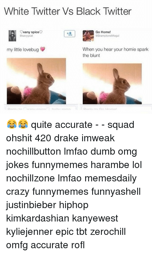 Blunts, Drake, and Dumb: White Twitter Vs Black Twitter  Cxany spice  Go Home!  OBramptonsMogul  osavyycat  my little lovebug  When you hear your homie spark  the blunt 😂😂 quite accurate - - squad ohshit 420 drake imweak nochillbutton lmfao dumb omg jokes funnymemes harambe lol nochillzone lmfao memesdaily crazy funnymemes funnyashell justinbieber hiphop kimkardashian kanyewest kyliejenner epic tbt zerochill omfg accurate rofl