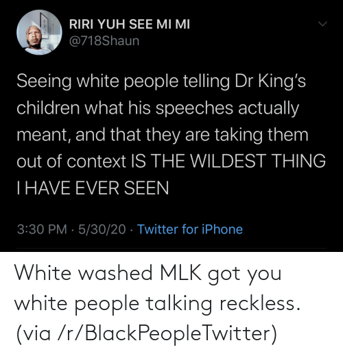 White People: White washed MLK got you white people talking reckless. (via /r/BlackPeopleTwitter)