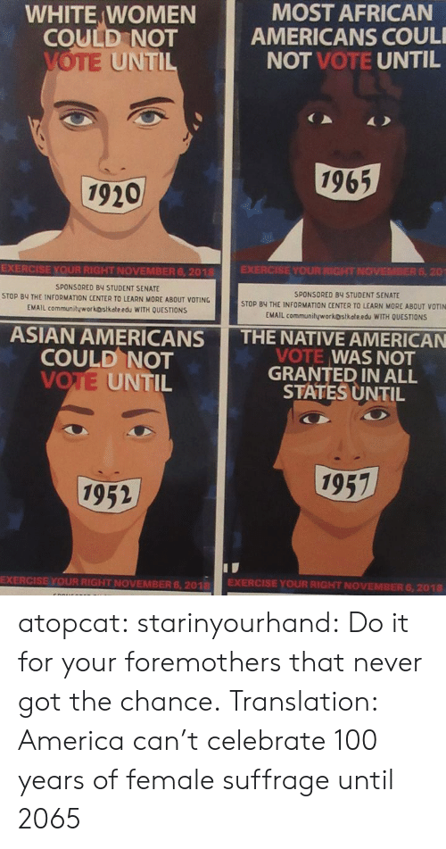 Native American: WHITE WOMEN  COULD NOT  MOST AFRICAN  AMERICANS COUL  NOT VOTE UNTIL  UNTI  1965  1920  EXERCISE YOUR RIGHT NOVEMBER 6, 2018  SPONSORED BY STUDENT SENATE  STOP BY THE INFORMATION CENTER TO LEARN MORE ABOUT VOTING  EMAIL communityworkostkateedu WITH OUESTİONS  EXERCISE YOUR RIGHT NOVEMBER 6, 20  SPONSORED 84 STUDENT SENATE  STOP BY THE INFORMATION CENTER TO LEARN MORE ABOUT VOTIN  EMAIL communityworkostkołe edu WITH QUESTIONS  ASIAN AMERICANS THE NATIVE AMERICAN  COULD NOT  VOTE UNTIL  VOTE WAS NOT  GRANTED IN ALL  STATES UNTIL  1957  1952  EXERCISE YOUR RIGHT NOVEMBER 6, 201 EXERCISE YOUR RIGHT NOVEMBER 6,2018 atopcat: starinyourhand: Do it for your foremothers that never got the chance. Translation: America can't celebrate 100 years of female suffrage until 2065