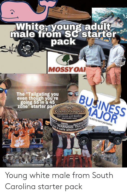 """tailgating: White, young adult  male from SC starter  pack  MOSSY OAI  BUSINESS  MAJOR  The """"Tailgating you  even though you're  going 55 in a 45  zone"""" starter pa  Openhagen  LONG CUT  WARNING: This product  can cause gum disease  and tooth loss.  eto stick my nose in your business  banen  Sale Only Alowedn  cig  VARNING: This pro  not a safe alternative to ci Young white male from South Carolina starter pack"""