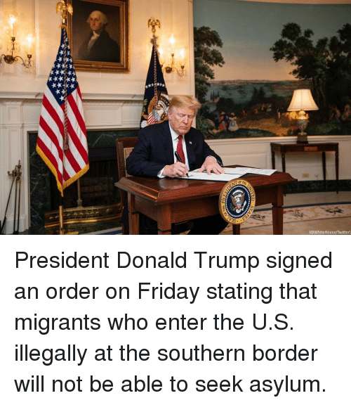 whitehouse: @WhiteHouse/Twitter) President Donald Trump signed an order on Friday stating that migrants who enter the U.S. illegally at the southern border will not be able to seek asylum.