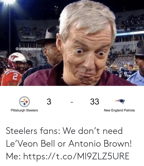 Pittsburgh: @whitejalenrose  33  3  Steelers  Pittsburgh Steelers  New England Patriots Steelers fans: We don't need Le'Veon Bell or Antonio Brown!  Me: https://t.co/Ml9ZLZ5URE