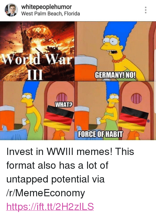 """untapped: whitepeoplehumor  West Palm Beach, Florida  DC  ar  GERMANY!NO  WHAT?  FORCE OFHABIT <p>Invest in WWIII memes! This format also has a lot of untapped potential via /r/MemeEconomy <a href=""""https://ift.tt/2H2zILS"""">https://ift.tt/2H2zILS</a></p>"""