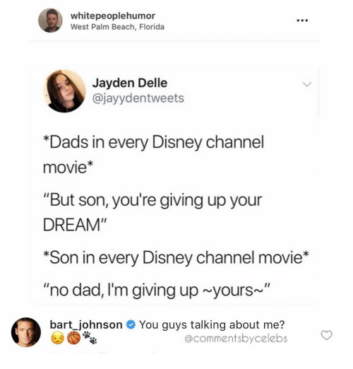 "Disney Channel: whitepeoplehumor  West Palm Beach, Florida  Jayden Delle  @jayydentweets  *Dads in every Disney cha  movie*  ""But son, you're giving up your  DREAM""  *Son in every Disney channel movie*  ""no dad, I'm giving up yours~  bart Johnson You guys talking about me?  @commentsbycelebs"