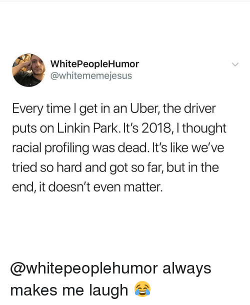 but in the end it doesnt even matter: WhitePeopleHumor  @whitememejesus  Every time l get in an Uber, the driver  puts on Linkin Park. It's 2018, I thought  racial profiling was dead. It's like we've  tried so hard and got so far, but in the  end, it doesn't even matter. @whitepeoplehumor always makes me laugh 😂
