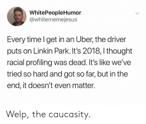 but in the end it doesnt even matter: WhitePeopleHumor  @whitememejesus  Every time l get in an Uber, the driver  puts on Linkin Park. It's 2018, I thought  racial profiling was dead. It's like we've  tried so hard and got so far, but in the  end, it doesn't even matter. Welp, the caucasity.