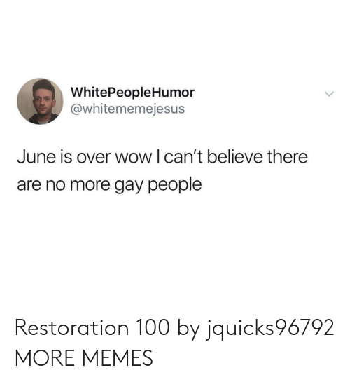 Restoration: WhitePeopleHumor  @whitememejesus  June is over wow I can't believe there  are no more gay people Restoration 100 by jquicks96792 MORE MEMES