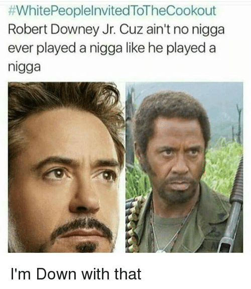 #WhitePeoplelnvited ToTheCookout Robert Downey Jr Cuz Ain ...  #WhitePeoplelnv...