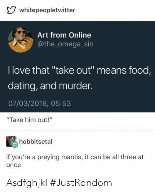 """Omega: whitepeopletwitter  Art from Online  @the_omega_sin  I love that """"take out"""" means food,  dating, and murder  07/03/2018, 05:53  """"Take him out!""""  hobbitsetal  if you're a praying mantis, it can be all three at  once Asdfghjkl #JustRandom"""