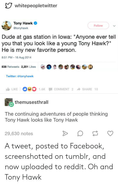 """lowa: whitepeopletwitter  Tony Hawk  @tonyhawk  Follow  Dude at gas station in lowa: """"Anyone ever tell  you that you look like a young Tony Hawk?""""  He is my new favorite person.  8:51 PM -16 Aug 2014  838 Retweets 2,201 Likes  O  6S⑤  Twitter: @tonyhawk  LIKE D.. 1.6K-COMMENT 2 → SHARE 10  themusesthrall  The continuing adventures of people thinking  Tony Hawk looks like Tony Hawk  29,630 notes A tweet, posted to Facebook, screenshotted on tumblr, and now uploaded to reddit. Oh and Tony Hawk"""