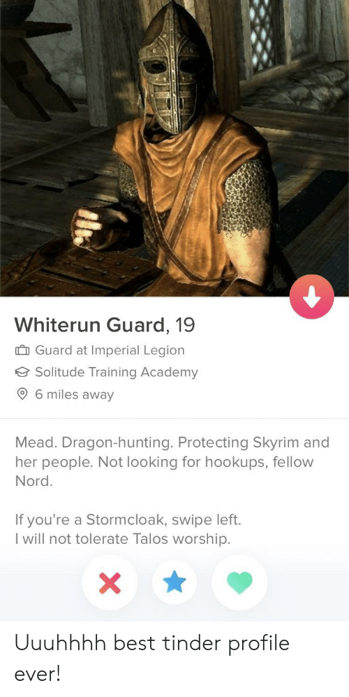 Nord: Whiterun Guard, 19  I Guard at Imperial Legion  Solitude Training Academy  6 miles away  Mead. Dragon-hunting. Protecting Skyrim and  her people. Not looking for hookups, fellow  Nord.  If you're a Stormcloak, swipe left.  l will not tolerate Talos worship. Uuuhhhh best tinder profile ever!