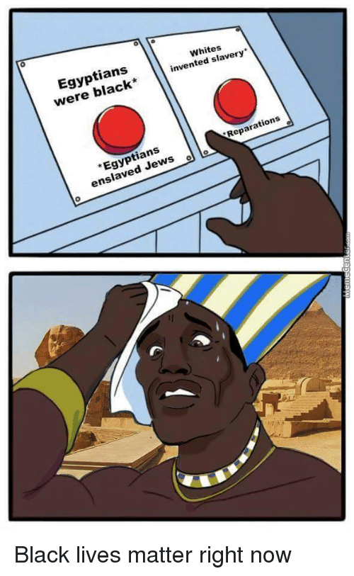 """Black Lives Matter, Black Lives Matter, and Black: Whites  invented slavery  Egyptians  were Reparations  """"Egyptians  ANS  ns Black lives matter right now"""