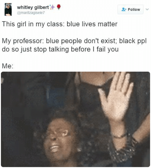 whitley gilbert: whitley gilbert  Follow  @maritzagisele7  This girl in my class: blue lives matter  My professor: blue people don't exist; black ppl  do so just stop talking before I fail you  Me: