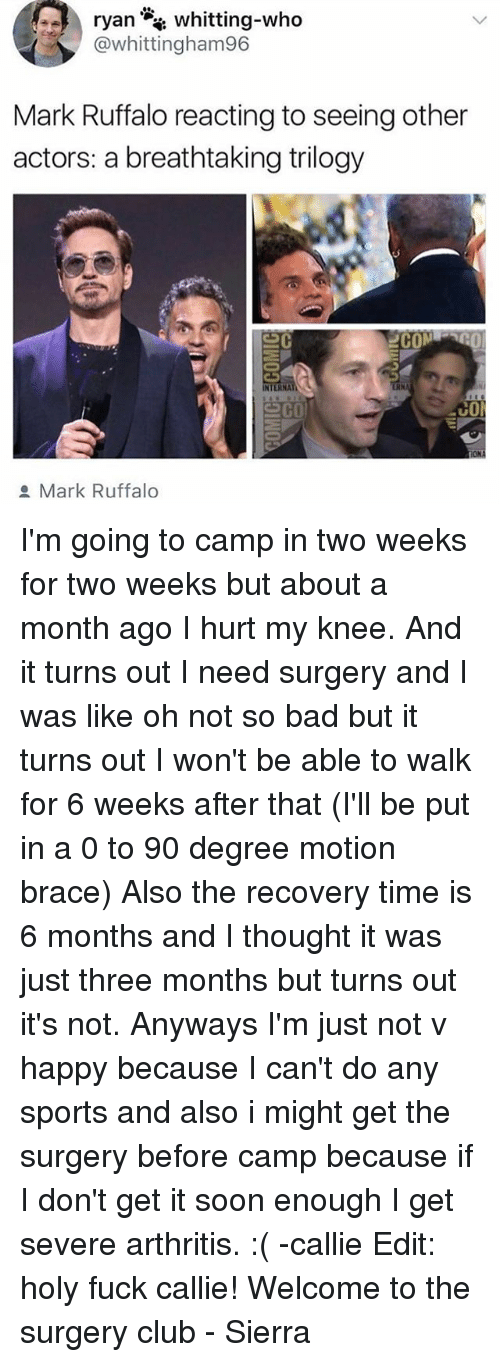 Callie: whitting-who  @whittingham96  Mark Ruffalo reacting to seeing other  actors: a breathtaking trilogy  2COM  NTERNA  co  Mark Ruffalo I'm going to camp in two weeks for two weeks but about a month ago I hurt my knee. And it turns out I need surgery and I was like oh not so bad but it turns out I won't be able to walk for 6 weeks after that (I'll be put in a 0 to 90 degree motion brace) Also the recovery time is 6 months and I thought it was just three months but turns out it's not. Anyways I'm just not v happy because I can't do any sports and also i might get the surgery before camp because if I don't get it soon enough I get severe arthritis. :( -callie Edit: holy fuck callie! Welcome to the surgery club - Sierra