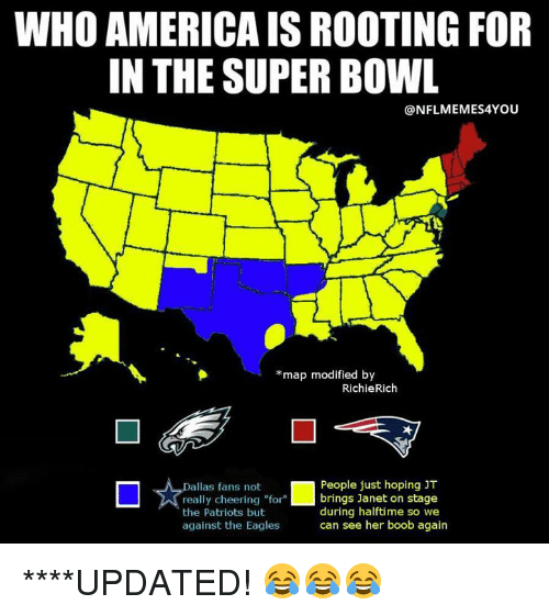 "America, Philadelphia Eagles, and Nfl: WHO AMERICA IS ROOTING FOR  IN THE SUPER BOWL  @NFLMEMES4YOU  *map modified by  RichieRich  ロ☆tallastreeributfor l  People just hoping JT  brings Janet on stage  during halftime so we  can see her boob again  fans not  really cheering ""for  the Patriots but  against the Eagles ****UPDATED! 😂😂😂"