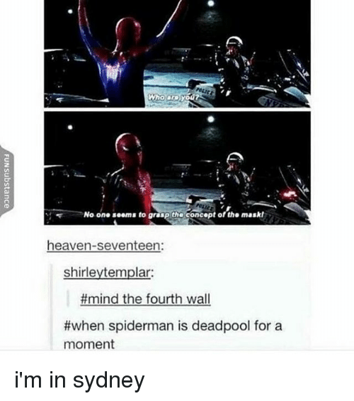 fourth wall: Who are  No one seems to granP tho concept of tho maskl  heaven-seventeen  shirleytemplar:  #mind the fourth wall  #when spiderman is deadpool for a  moment i'm in sydney