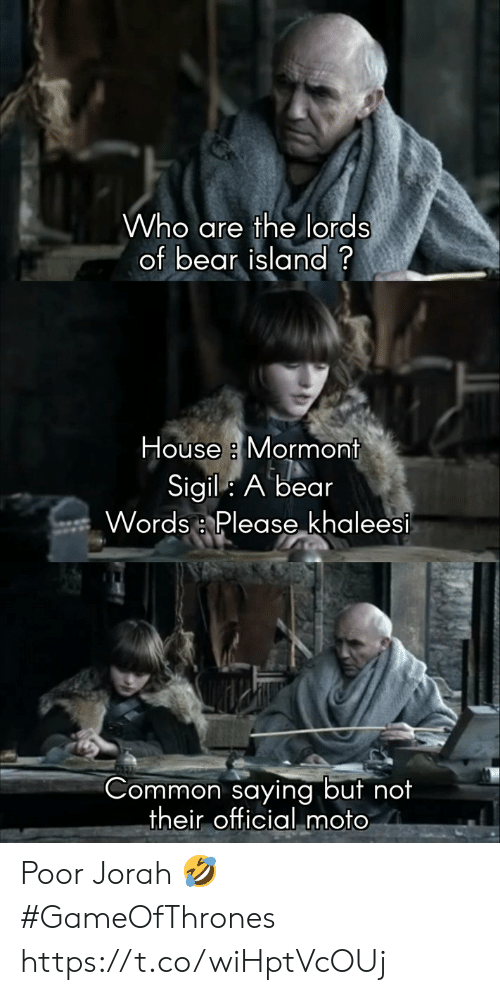 "moto: Who are the lords  of bear island?  House a Mormont  Sigil: A bear  Words :, Please""ķhaleesi  Common saying but no  their official moto Poor Jorah 🤣 #GameOfThrones https://t.co/wiHptVcOUj"