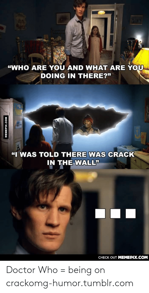 """Told There: """"WHO ARE YOU AND WHAT ARE YOU  DOING IN THERE?""""  """"I WAS TOLD THERE WAS CRACK  IN THE WALL""""  CHECK OUT MEMEPIX.COM  MEMEPIX.COM Doctor Who = being on crackomg-humor.tumblr.com"""