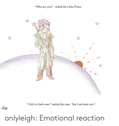 """I Am Back: """"Who are you?"""" Asked the Little Prince  """"I fell to Earth once"""" replied the man. """"But I am back now"""".  Leigh onlyleigh:  Emotional reaction"""