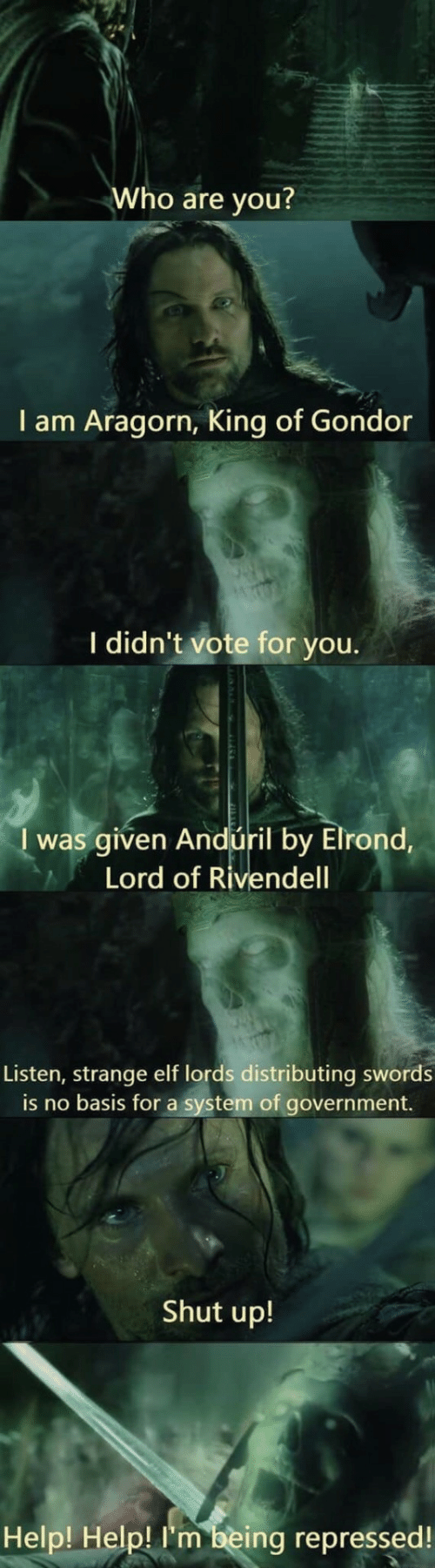 King Of: Who are you?  I am Aragorn, King of Gondor  I didn't vote for you.  I was given Andúril by Elrond,  Lord of Rivendell  Listen, strange elf lords distributing swords  is no basis for a system of government.  Shut up!  Help! Help! I'm being repressed!