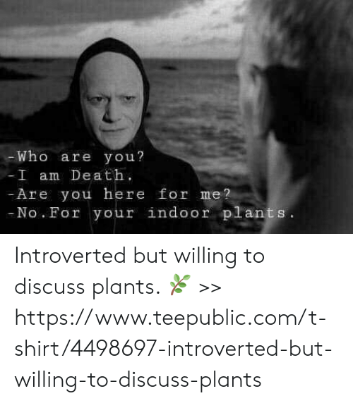 introverted: Who are you?  I am Dea t  Are you here for me?  No. For your indoor plants Introverted but willing to discuss plants. 🌿 >>  https://www.teepublic.com/t-shirt/4498697-introverted-but-willing-to-discuss-plants
