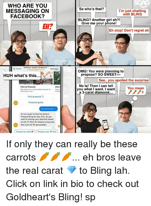eh eh: WHO ARE YOU  MESSAGING ON  FACEBOOK?  So who's that?  I'm just chatting  with BLING  BLING? Another girl ah?!  Give me your phone!  EH?  Eh stop! Don't regret ah  Goldheart Jewelry (Singapore  epis stney Manage  OMG! You were planning to  HUH what's this...  propose? SO SWEET  See.. you spoiled the surprise  Plan my Proposal  Get ready for a memorable proposal to  affirm your love.  No la! Then I can tell  you what I want. I want  a 3-carat diamond...  Date  You mean  ノノノ?  Never  birthd  Find proposal  Proposal guide  Find proposal  On our quest to find the perfect  Proposal Ring for Sue-Ann, do you  want to choose your diamond based  on the 4Cs? Or choose a ring style  that suits her personality?  Choose by styles  Choose your v 4Cs  choose by style  ) ( Choose your ▼ 4Cs If only they can really be these carrots 🥕🥕🥕... eh bros leave the real carat 💎 to Bling lah. Click on link in bio to check out Goldheart's Bling! sp
