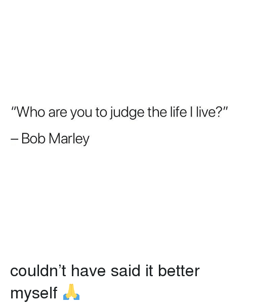 """marley: """"Who are you to judge the life l live?""""  - Bob Marley couldn't have said it better myself 🙏"""