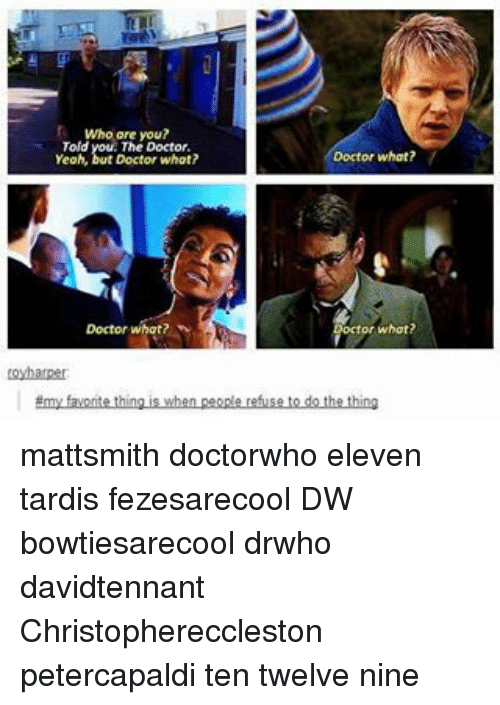 Doctor, Memes, and Tardis: Who are you?  Told  Doctor what?  Yeah,  Doctor what?  hat?  Loyharper  Emy faworse thing is when people refuse to do the thing mattsmith doctorwho eleven tardis fezesarecool DW bowtiesarecool drwho davidtennant Christophereccleston petercapaldi ten twelve nine