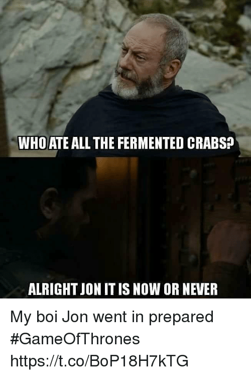 Never, All The, and Alright: WHO ATE ALL THE FERMENTED CRABS?  ALRIGHT JON IT IS NOW OR NEVER My boi Jon went in prepared #GameOfThrones https://t.co/BoP18H7kTG
