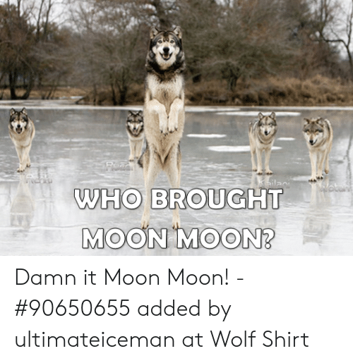 wolf shirt: WHO BROUGHT  MOON MOON? Damn it Moon Moon! - #90650655 added by ultimateiceman at Wolf Shirt