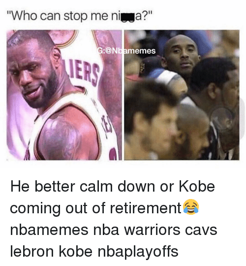 Warriors Come Out To Play Meme: Who Can Stop Me Ni A? Nbamemes He Better Calm Down Or Kobe