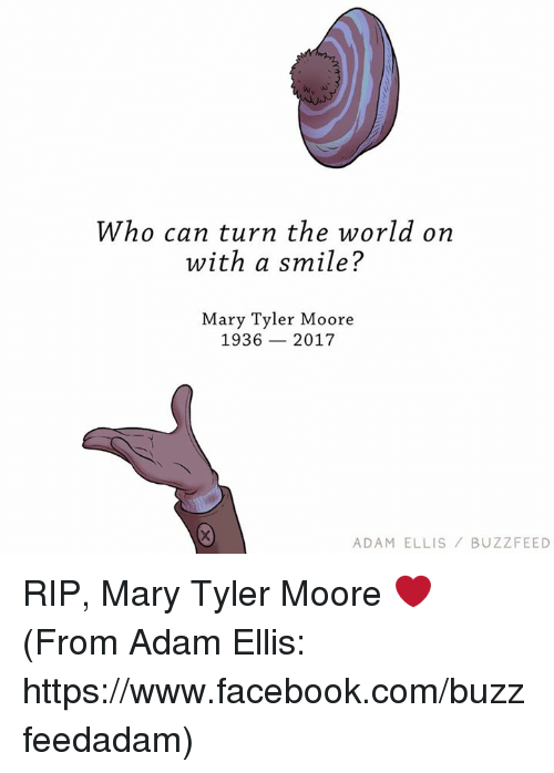 Moors: Who can turn the world on  with a smile?  Mary Tyler Moore  1936 2017  ADAM ELLIS  BUZZ FEED RIP, Mary Tyler Moore ❤️ (From Adam Ellis: https://www.facebook.com/buzzfeedadam)