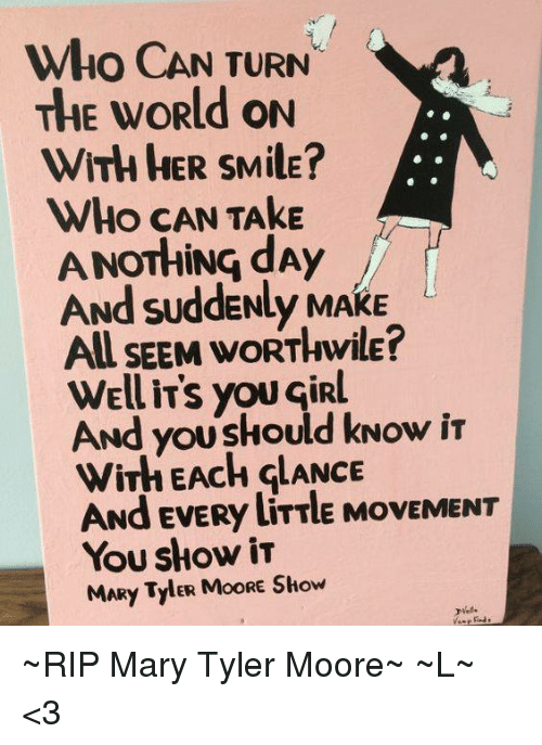 Moors: Who CAN TURN  THE WORld ON  WITH HER SMilE  WHO CAN TAkE  ANOTHING dAy  ANd SuddENLy MAKE  AU SEEM woRT wilE?  well iTs you GiRL  ANd youskould kNow iT  wirh EACH GLANCE  ANd EVERy liTTle MovEMENT  You show  MARy TylER MoORE Show ~RIP Mary Tyler Moore~ ~L~ <3